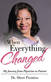 When Everything Changed - My Journey from Physician to Patient ebook by Dr. Sheri Prentiss