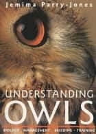 Understanding Owls - Biology, Management, Breeding, Training ebook by Jemima Parry-Jones