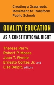 Quality Education as a Constitutional Right - Creating a Grassroots Movement to Transform Public Schools ebook by Theresa Perry,Robert P. Moses,Ernesto Cortes, Jr.,Lisa Delpit,Joan T. Wynne