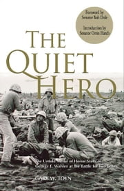 The Quiet Hero: The Untold Medal of Honor Story of George E. Wahlen at the Battle for Iwo Jima ebook by Toyn, Gary W.