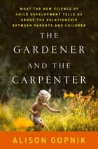 The Gardener and the Carpenter - What the New Science of Child Development Tells Us About the Relationship Between Parents and Children ebook by Alison Gopnik