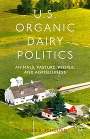 US Organic Dairy Politics - Animals, Pasture, People, and Agribusiness ebook by Bruce A. Scholten