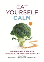 Eat Yourself Calm - Ingredients & Recipes to Reduce the Stress in Your Life ebook by Gill Paul
