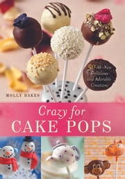 Crazy for Cake Pops: 50 All-New Delicious and Adorable Creations - 50 All-New Delicious and Adorable Creations ebook by Molly Bakes