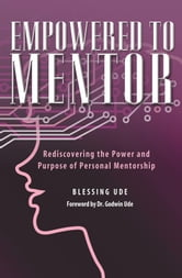 Empowered To Mentor - Rediscovering the Power and Purpose of Personal Mentorship ebook by Blessing Ude