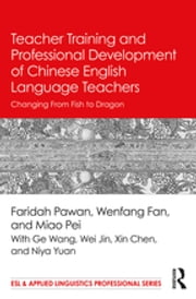 Teacher Training and Professional Development of Chinese English Language Teachers - Changing From Fish to Dragon ebook by Faridah Pawan, Wenfang Fan, Pei Miao