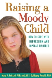 Raising a Moody Child - How to Cope with Depression and Bipolar Disorder ebook by Mary A. Fristad, Phd,Jill S. Goldberg Arnold, PhD