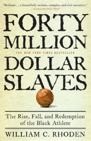 Forty Million Dollar Slaves - The Rise, Fall, and Redemption of the Black Athlete ebook by William C. Rhoden