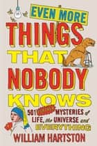 Even More Things That Nobody Knows - 501 Further Mysteries of Life, the Universe and Everything ebook by William Hartston
