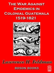 The War Against Epidemics in Colonial Guatemala, 1519-1821 ebook by Feldman, Lawrence, H.