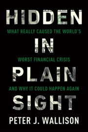 Hidden in Plain Sight - What Really Caused the World's Worst Financial Crisis-and Why It Could Happen Again ebook by Peter J. Wallison