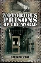 Notorious Prisons of the World ebook by Stephen Wade