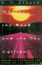 Where the Road and the Sky Collide - America Through The Eyes Of Its Drivers eBook by K. T. Berger