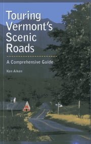 Touring Vermont's Scenic Roads - A Comprehensive Guide ebook by Kenneth Aiken