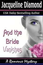 And the Bride Vanishes: A Romance Mystery ebook by Jacqueline Diamond