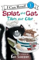 Splat the Cat Takes the Cake ebook by Rob Scotton, Rob Scotton