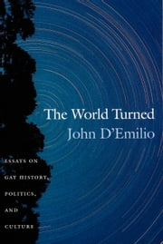 The World Turned - Essays on Gay History, Politics, and Culture ebook by John D'Emilio