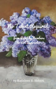 No Talent Required: from Paint by Numbers to Art Instructor ebook by Kathleen Hebert