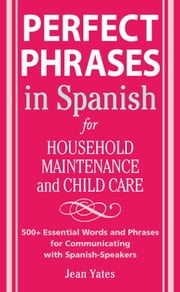 Perfect Phrases in Spanish For Household Maintenance and Childcare: 500 + Essential Words and Phrases for Communicating with Spanish-Speakers ebook by Yates, Jean