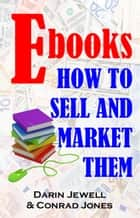 Ebooks: How To Market And Sell Them ebook by Darin Jewell, Conrad Jones