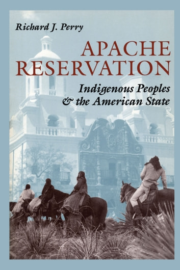 Apache Reservation - Indigenous Peoples and the American State ebook by Richard J. Perry