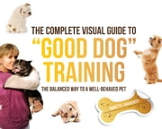 "The Complete Visual Guide to ""Good Dog"" Training: The Balanced Way to A Well Behaved Pet ebook by Babette Haggerty"
