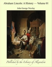 Abraham Lincoln: A History, Volume I ebook by John George Nicolay
