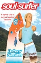 Soul Surfer - A True Story of Faith, Family and Fighting to Get Back on the Board ebook by Bethany Hamilton