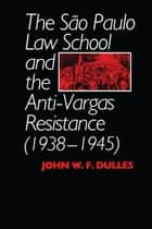 The São Paulo Law School and the Anti-Vargas Resistance (1938-1945) 電子書 by John W. F. Dulles