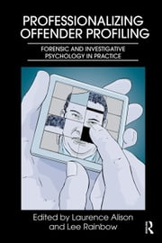 Professionalizing Offender Profiling: Forensic and Investigative Psychology in Practice ebook by Alison, Laurence