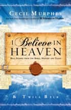 I Believe in Heaven - Real Stories from the Bible, History and Today ebook by Cecil Murphey, Twila Belk