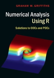 Numerical Analysis Using R - Solutions to ODEs and PDEs ebook by Graham W. Griffiths