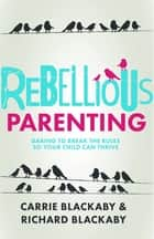 Rebellious Parenting ebook by Richard Blackaby,Carrie Blackaby