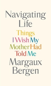 Navigating Life - Things I Wish My Mother Had Told Me ebook by Margaux Bergen