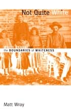 Not Quite White - White Trash and the Boundaries of Whiteness ebook by Matt Wray