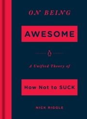 On Being Awesome - A Unified Theory of How Not to Suck ebook by Nick Riggle
