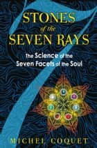 Stones of the Seven Rays - The Science of the Seven Facets of the Soul ebook by Michel Coquet