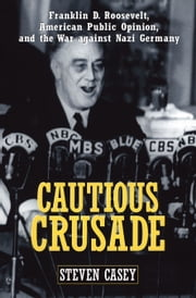 Cautious Crusade - Franklin D. Roosevelt, American Public Opinion, and the War against Nazi Germany ebook by Steven Casey