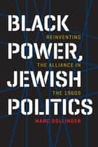 Black Power, Jewish Politics - Reinventing the Alliance in the 1960s ebook by Marc Dollinger