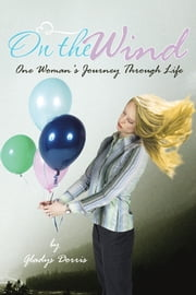 On the Wind - One Woman's Journey Through Life ebook by Gladys Dorris