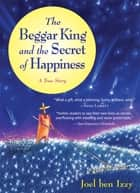 The Beggar King and the Secret of Happiness - A True Story ebook by Joel ben Izzy