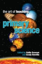 Art of Teaching Primary Science ebook by Vaille Dawson, Grady Venville