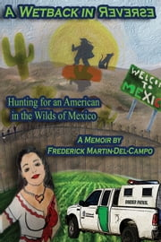 A Wetback in Reverse: Hunting for an American in the Wilds of Mexico ebook by Frederick Martin-Del-Campo