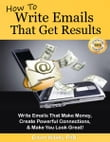 How To Write Emails That Get Results. Make Money, Powerful Connections, and Make You Look Great! (FREE BONUS! See Product Description.)