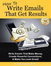 How To Write Emails That Get Results. Make Money, Powerful Connections, and Make You Look Great! (FREE BONUS! See Product Description.) ebook by Elaine Wilkes, PhD