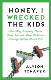 Honey, I Wrecked The Kids - When Yelling, Screaming, Threats, Bribes, Time-outs, Sticker Charts and Removing Privileges All Don't Work ebook by Alyson Schafer