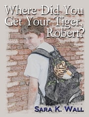 Where Did You Get Your Tiger, Robert? ebook by Sara K. Wall
