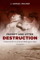 Prompt and Utter Destruction, Third Edition - Truman and the Use of Atomic Bombs against Japan ebook by J. Samuel Walker