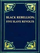Black Rebellion, Five Slave Revolts ebook by Thomas Wentworth Higginson