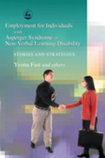 Employment for Individuals with Asperger Syndrome or Non-Verbal Learning Disability - Stories and Strategies ebook by Yvona Fast